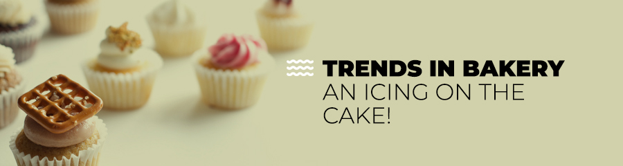 Trends In Bakery - An Icing On The Cake!